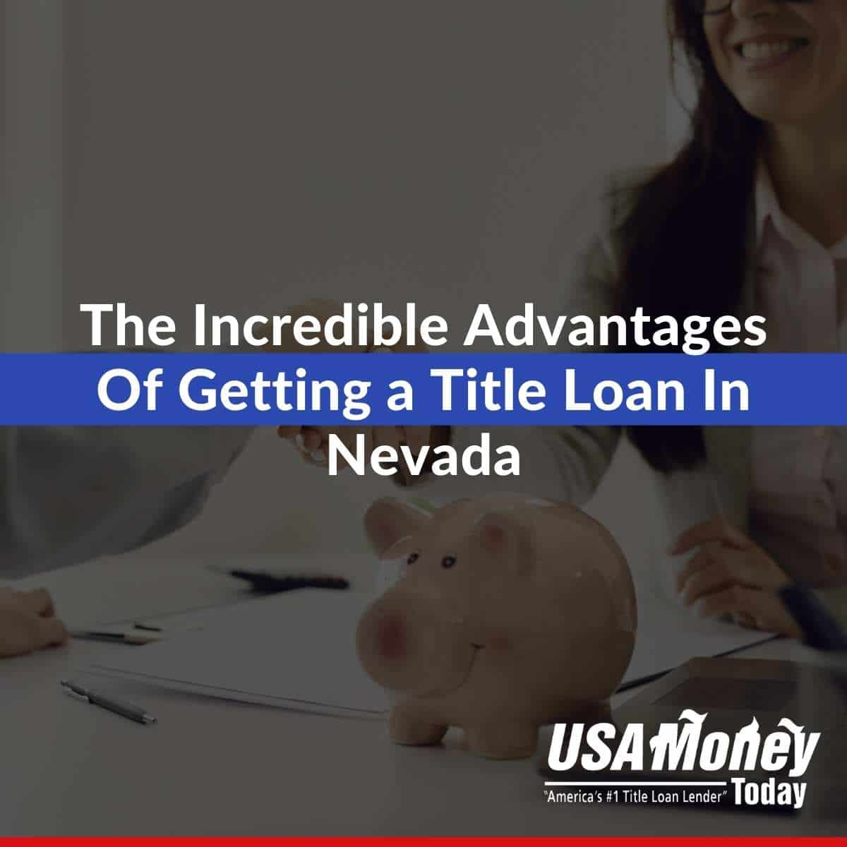 The Incredible Advantages Of Getting a Title Loan In Nevada