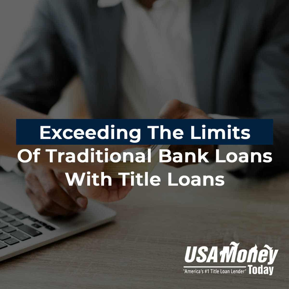 Exceeding The Limits Of Traditional Bank Loans With Title Loans
