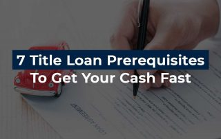 7 Title Loan Prerequisites To Get Your Cash Fast