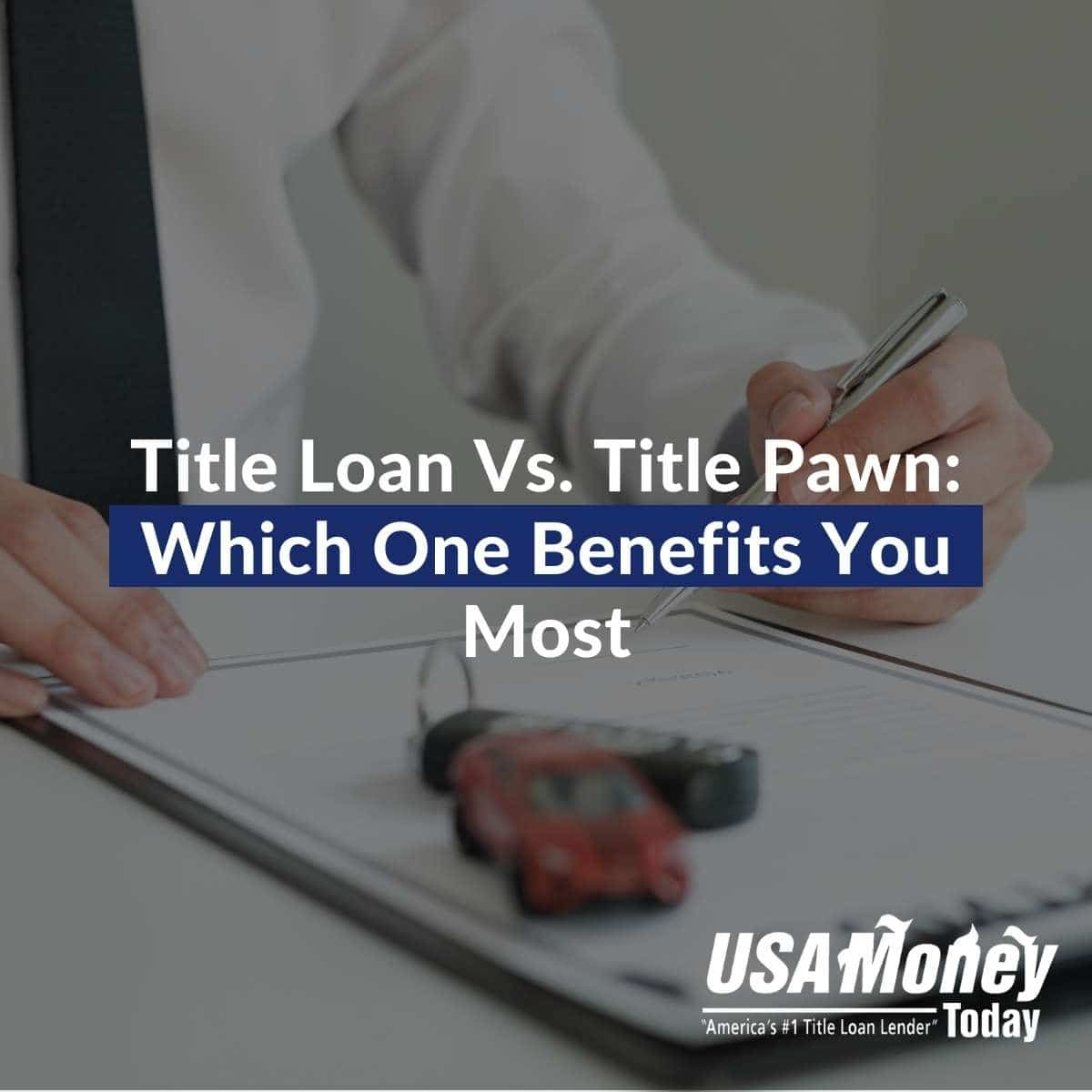 Title Loan Vs. Title Pawn: Which One Benefits You Most
